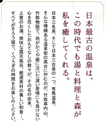日本最古の温泉は、この時代でも湯と料理 日本三名泉、そして日本三古泉の一つ、有馬温泉。そんな情緒ある温泉街の高台に佇むのが、竹取亭円山。竹取物語で、翁がかぐや姫に注いだ深い愛情にも負けない心を尽くしたおもてなし数々が、その名の由来。上質のお湯、爽快な露天風呂、厳選素材の美しい和食…。すべてがそろう宿で、くつろぎの時間をお楽しみください。